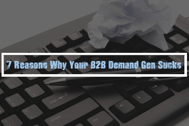 7 Reasons Why Your B2B Demand Gen Sucks