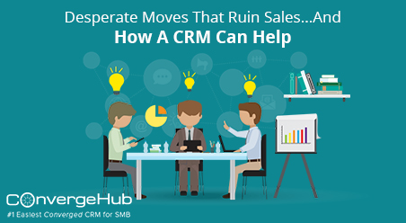 Desperate Moves That Ruin Sales...And How A CRM Can Help